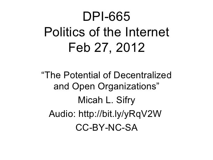 """DPI-665 Politics of the Internet Feb 27, 2012 """" The Potential of Decentralized and Open Organizations"""" Micah L. Sifry Audi..."""