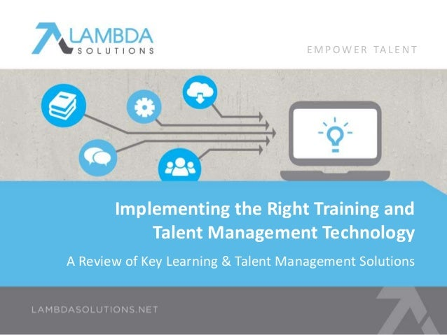 EMPOWE R TA L E N T  Implementing the Right Training and  Talent Management Technology  A Review of Key Learning & Talent ...