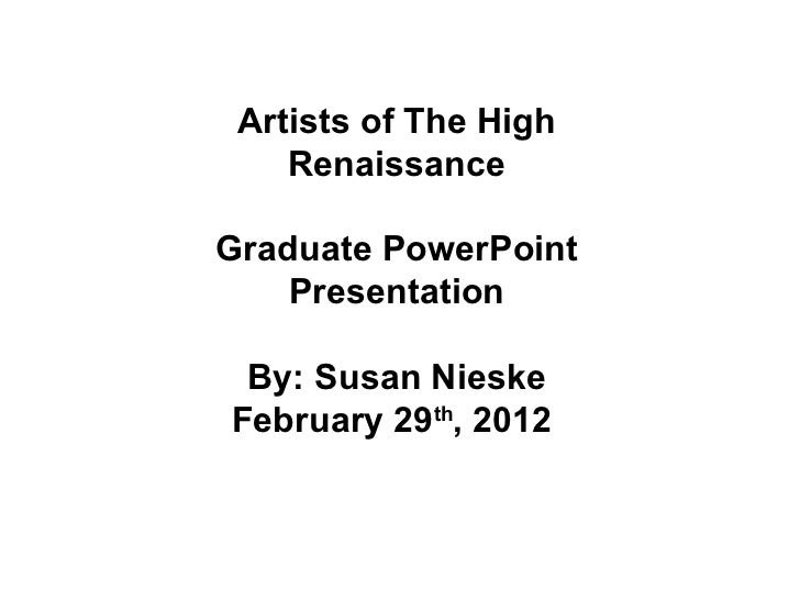 Artists of The High Renaissance Graduate PowerPoint Presentation By: Susan Nieske February 29 th , 2012