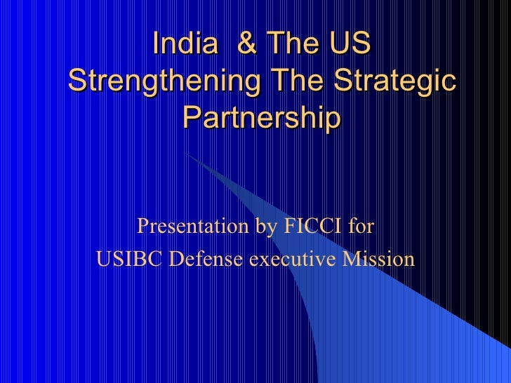 India  & The US Strengthening The Strategic Partnership   Presentation by FICCI for USIBC Defense executive Mission