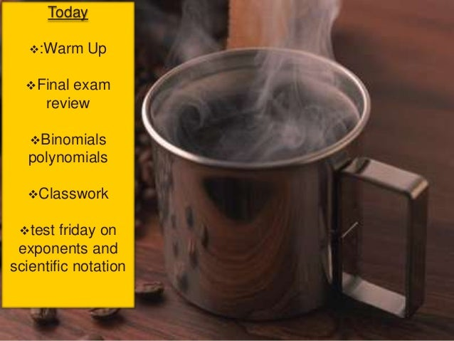 Today   :Warm   Up  Final exam     review   Binomials  polynomials  Classwork test  friday on exponents andscientific...