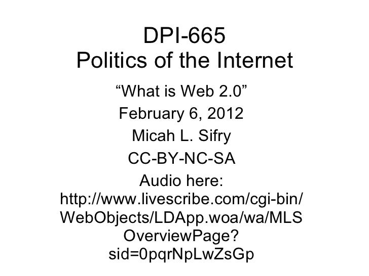 "DPI-665 Politics of the Internet "" What is Web 2.0"" February 6, 2012 Micah L. Sifry CC-BY-NC-SA Audio here: http://www.liv..."