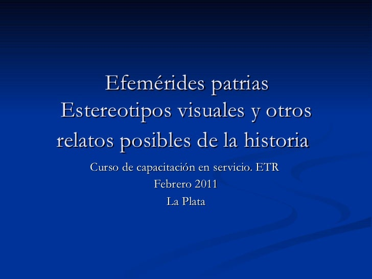 Efemérides patrias  Estereotipos visuales y otros relatos posibles de la historia   Curso de capacitación en servicio. ETR...