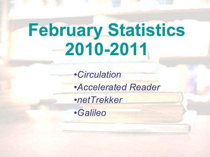 February Statistics 2010-2011 <ul><li>Circulation </li></ul><ul><li>Accelerated Reader </li></ul><ul><li>netTrekker </li><...