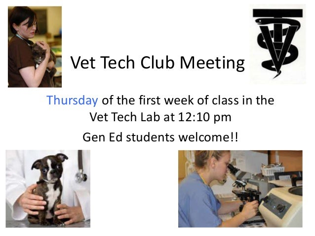 Vet Tech Club Meeting Thursday of the first week of class in the Vet Tech Lab at 12:10 pm Gen Ed students welcome!!