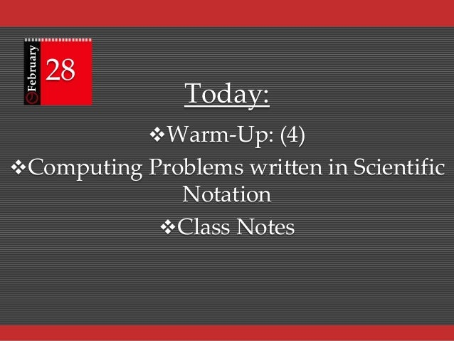 February  28  Today: Warm-Up: (4)  Computing Problems written in Scientific  Notation Class Notes