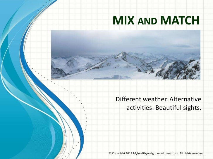 MIX AND MATCH    Different weather. Alternative        activities. Beautiful sights.© Copyright 2012 Myhealthyweight.word ...