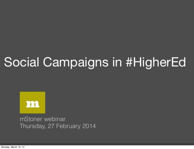 Social Campaigns in #HigherEd mStoner webinar Thursday, 27 February 2014 m Monday, March 10, 14