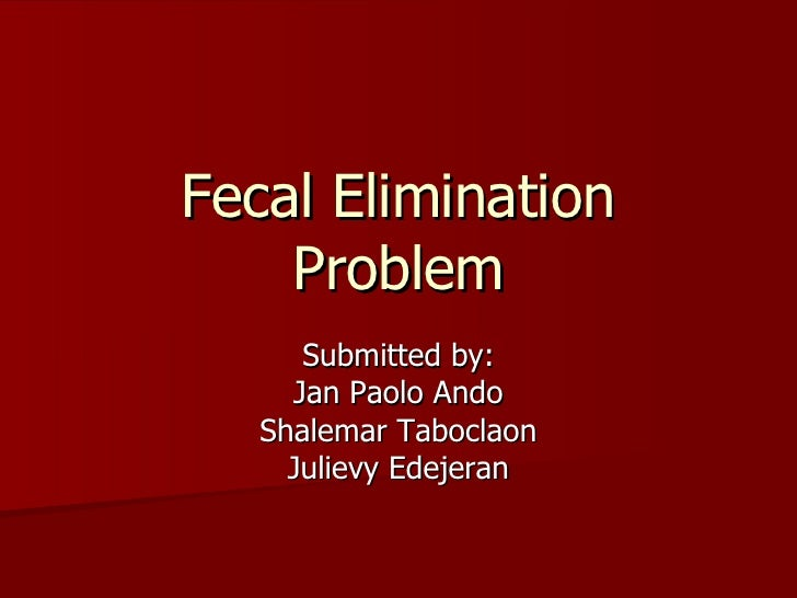 Fecal Elimination Problem Submitted by: Jan Paolo Ando Shalemar Taboclaon Julievy Edejeran