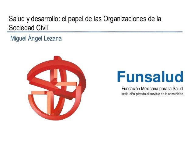 Fundación Mexicana para la Salud Institución privada al servicio de la comunidad Funsalud Salud y desarrollo: el papel de ...