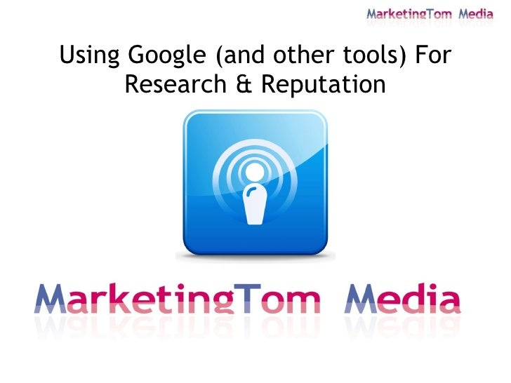 Using Google (and other tools) For       Research & Reputation