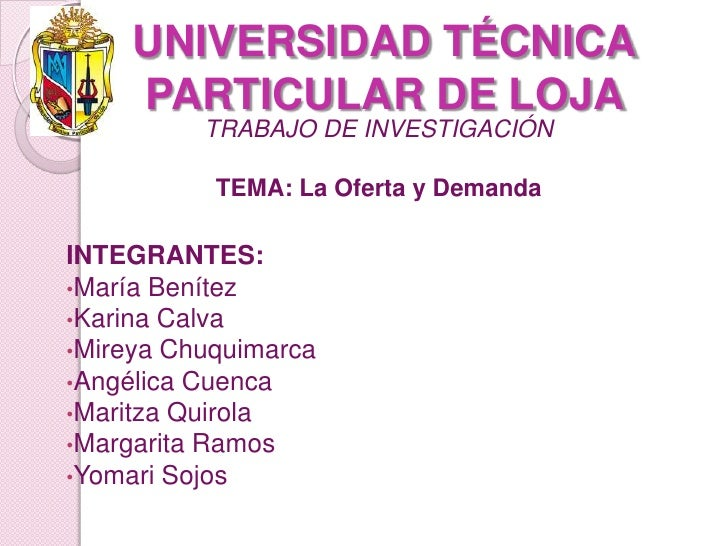 UNIVERSIDAD TÉCNICA PARTICULAR DE LOJA <br />TRABAJO DE INVESTIGACIÓN<br />TEMA: La Oferta y Demanda<br />INTEGRANTES:<br ...