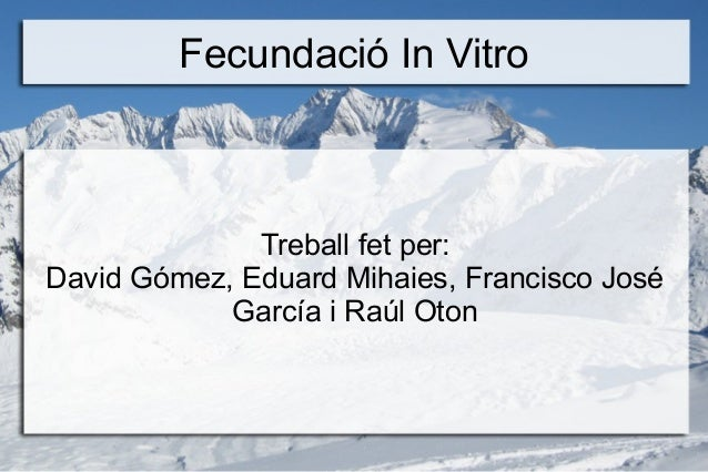 Fecundació In Vitro              Treball fet per:David Gómez, Eduard Mihaies, Francisco José            García i Raúl Oton