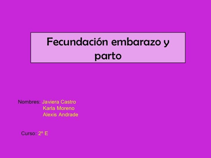 Fecundación embarazo y parto Nombres:  Javiera Castro Karla Moreno   Alexis Andrade Curso:  2º E