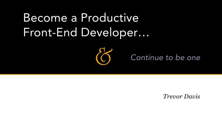 Become a Productive Front-End Developer…             &    Continue to be one                            Trevor Davis