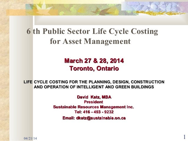 04/21/14 1 March 27 & 28, 2014March 27 & 28, 2014 Toronto, OntarioToronto, Ontario LIFE CYCLE COSTING FOR THE PLANNING, DE...