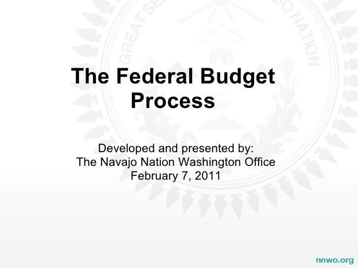 The Federal Budget Process Developed and presented by: The Navajo Nation Washington Office February 7, 2011