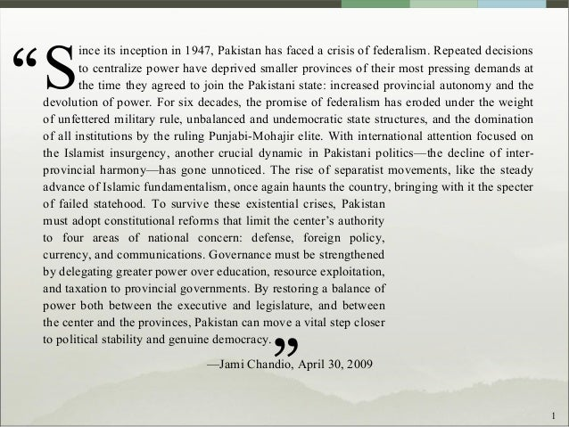 1 ince its inception in 1947, Pakistan has faced a crisis of federalism. Repeated decisions to centralize power have depri...