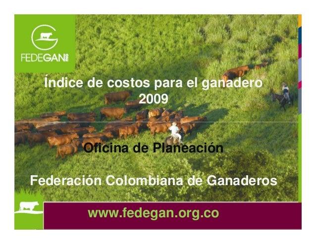 Índice de costos para el ganadero 2009 Oficina de Planeación Federación Colombiana de Ganaderos www.fedegan.org.co