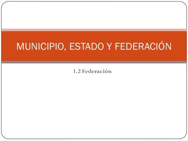 1.2 Federación MUNICIPIO, ESTADO Y FEDERACIÓN