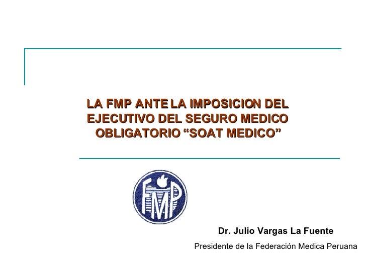 """LA FMP ANTE LA IMPOSICION DEL EJECUTIVO DEL SEGURO MEDICO OBLIGATORIO """"SOAT MEDICO"""" Dr. Julio Vargas La Fuente Presidente ..."""