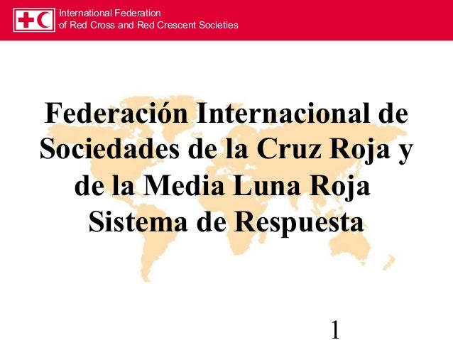 International Federation of Red Cross and Red Crescent Societies 1 Federación Internacional de Sociedades de la Cruz Roja ...