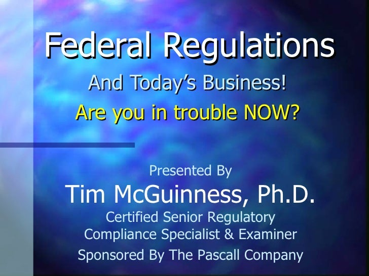 Federal Regulations And Today's Business! Are you in trouble NOW? Presented By Tim McGuinness, Ph.D. Certified Senior Regu...