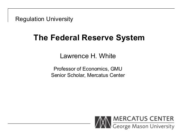 Regulation University      The Federal Reserve System                Lawrence H. White             Professor of Economics,...