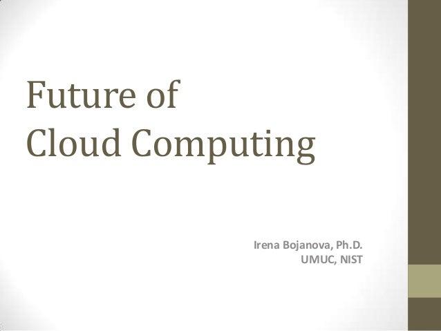 Future of Cloud Computing Irena Bojanova, Ph.D. UMUC, NIST