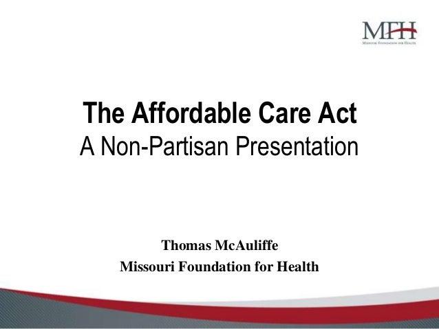 The Affordable Care ActA Non-Partisan Presentation         Thomas McAuliffe   Missouri Foundation for Health