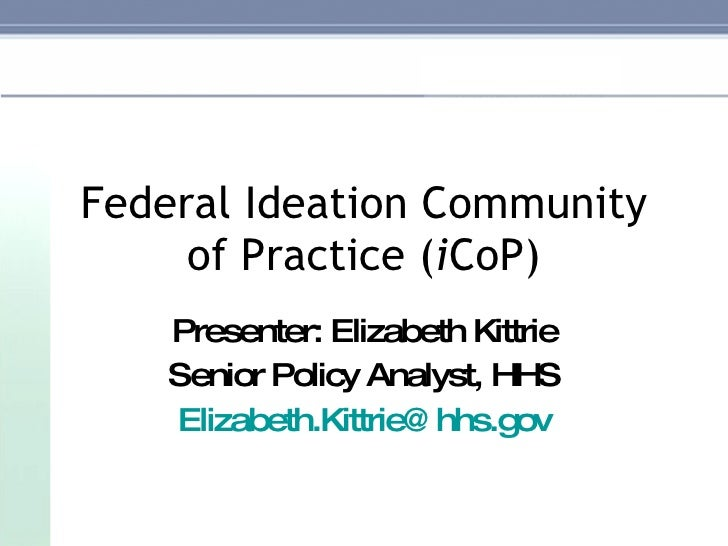 Federal Ideation Community of Practice ( i CoP) Presenter: Elizabeth Kittrie Senior Policy Analyst, HHS [email_address]