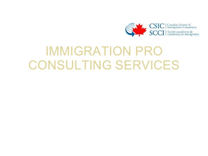 IMMIGRATION PRO CONSULTING SERVICES <ul><li>CANADIAN IMMIGRATION </li></ul><ul><li>BUSINESS CATEGORIES– </li></ul>