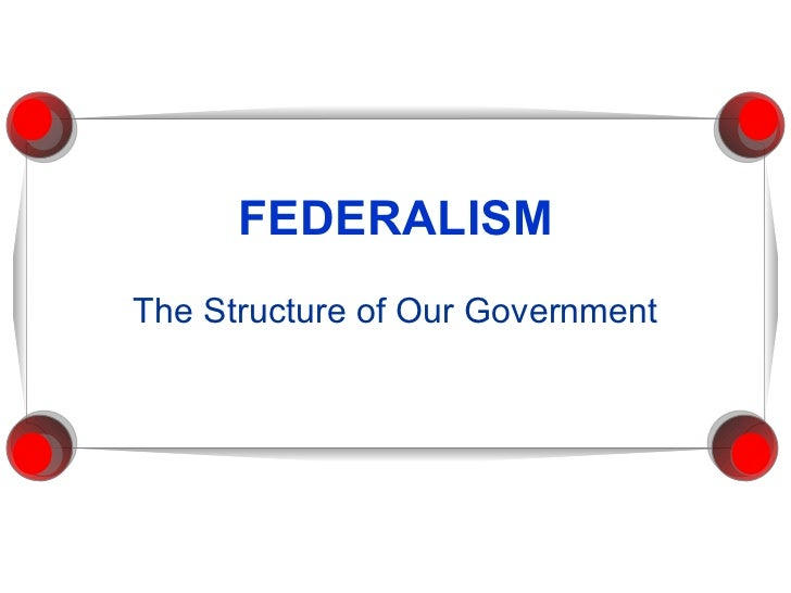 FEDERALISM The Structure of Our Government