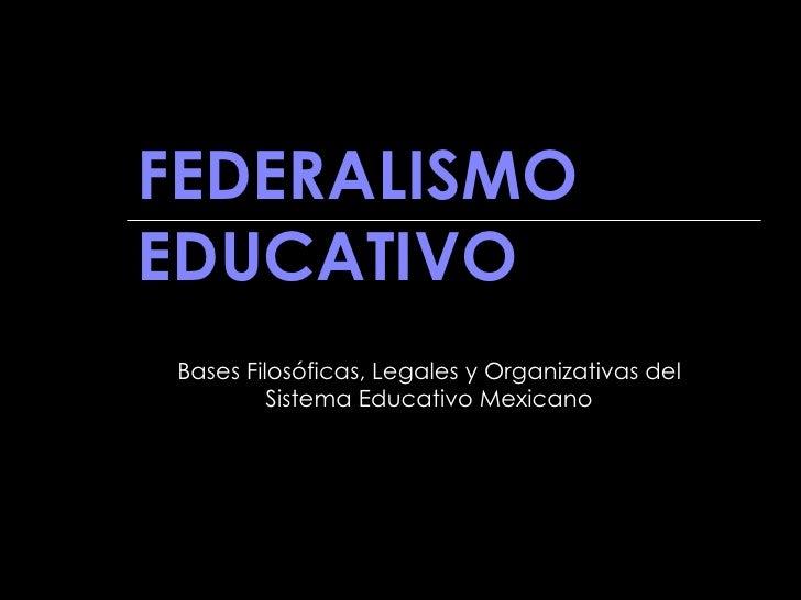 FEDERALISMO EDUCATIVO Bases Filosóficas, Legales y Organizativas del Sistema Educativo Mexicano