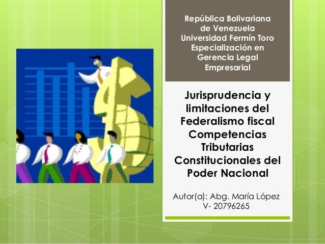Jurisprudencia y limitaciones del Federalismo fiscal Competencias Tributarias Constitucionales del Poder Nacional Repúblic...