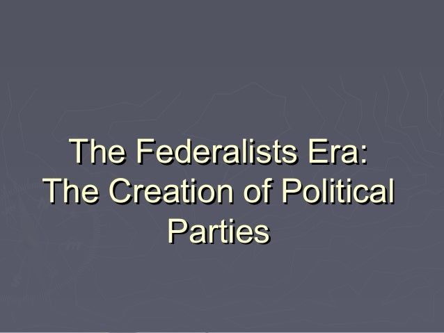 The Federalists Era: The Creation of Political Parties