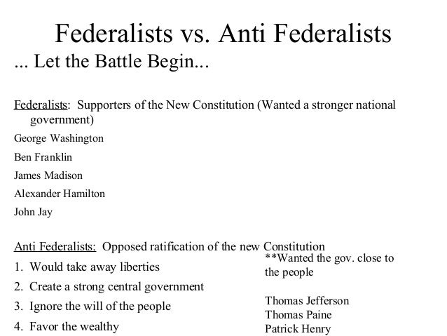 what the anti federalists and the federalist The political ideology of federalism was actually the belief of the anti-federalists  the federalists (really nationalists) believed that the national government.