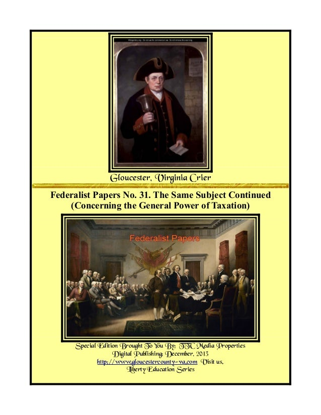 Gloucester, Virginia Crier Federalist Papers No. 31. The Same Subject Continued (Concerning the General Power of Taxation)...
