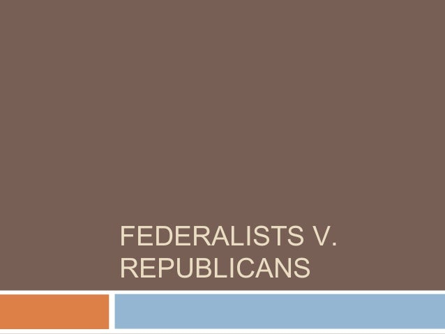 federalist and republicans Federalists vs republicans 6 when discussing the character of the federalist party, one cannot avoid certain peculiarities of the first secretary of the treasury.