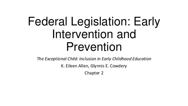 Federal Legislation: Early Intervention and Prevention The Exceptional Child: Inclusion in Early Childhood Education K. Ei...
