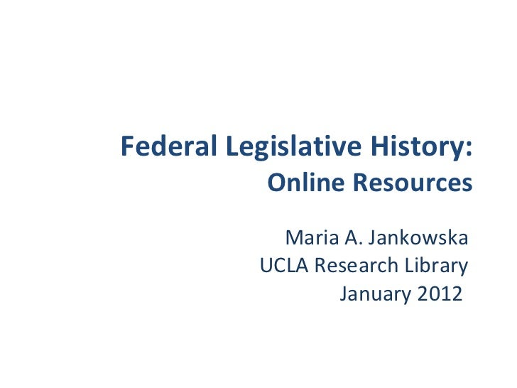 Federal Legislative History: Online Resources Maria A. Jankowska UCLA Research Library January 2012