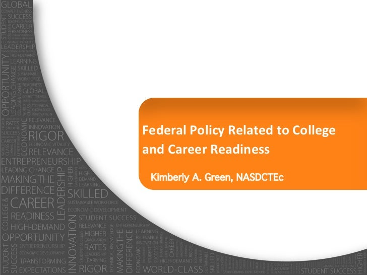 Federal	  Policy	  Related	  to	  College	  	  and	  Career	  Readiness!  Kimberly A. Green, NASDCTEc!