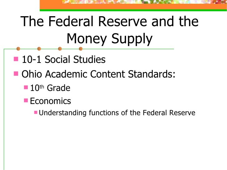 The Federal Reserve and the Money Supply <ul><li>10-1 Social Studies </li></ul><ul><li>Ohio Academic Content Standards: </...