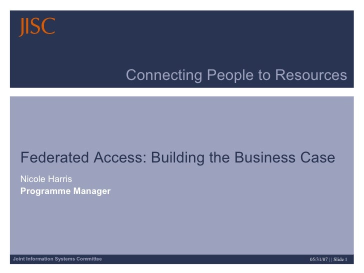 Connecting People to Resources Federated Access: Building the Business Case Nicole Harris Programme Manager