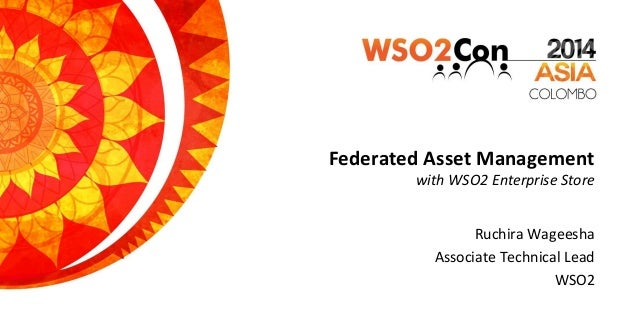 Federated Asset Management with WSO2 Enterprise Store Ruchira Wageesha Associate Technical Lead WSO2