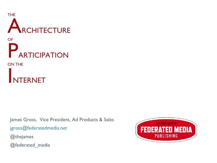 THE A RCHITECTURE OF P ARTICIPATION ON THE I NTERNET <ul><li>James Gross,  Vice President, Ad Products & Sales </li></ul><...