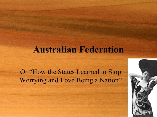 """Australian FederationOr """"How the States Learned to StopWorrying and Love Being a Nation"""""""
