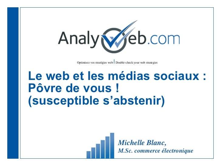 Le web et les médias sociaux : Pôvre de vous ! (susceptible s'abstenir) Michelle Blanc,  M.Sc. commerce électronique