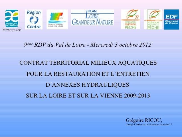 9ème RDV du Val de Loire - Mercredi 3 octobre 2012CONTRAT TERRITORIAL MILIEUX AQUATIQUES POUR LA RESTAURATION ET L'ENTRETI...