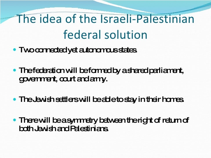 The idea of the Israeli-Palestinian federal solution <ul><li>Two connected yet autonomous states. </li></ul><ul><li>The fe...